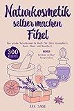 Naturkosmetik selber machen Fibel: Das große Naturkosmetik Buch für Ihre Gesundheit, Haut, Haar und Haushalt. Inkl. 300 einfache, schnelle Rezepturen mit ätherischen Ölen, Kräutern und Heilpflanzen